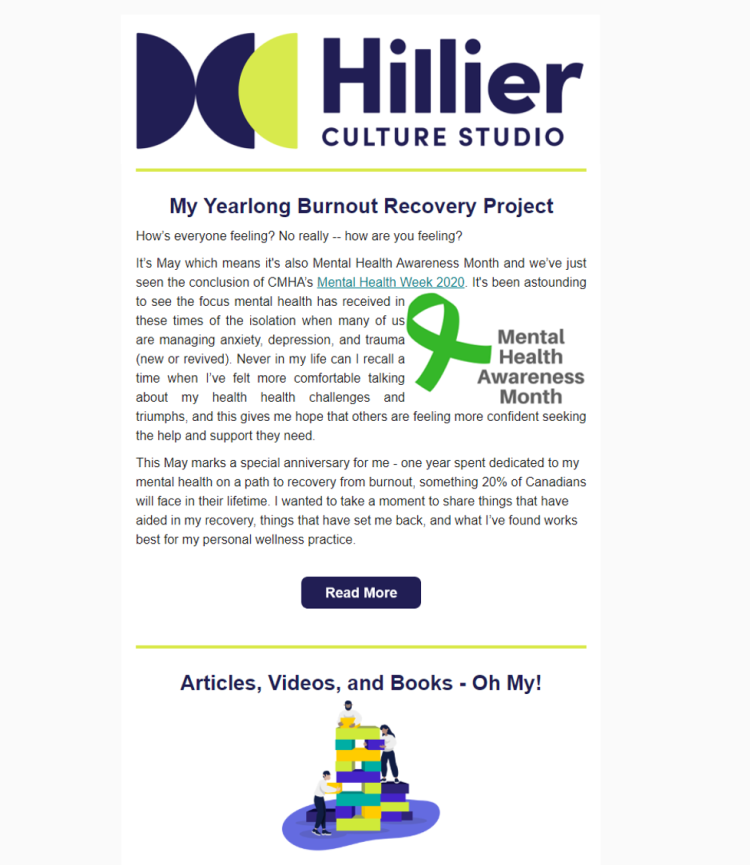 May 2020: A Yearlong Burnout Recovery Project - For our first newsletter, in honour of Mental Health Awareness Month, our founder shares her burnout recovery story and links to resources on:1. Reframing our relationship with work, productivity, and life2. Addressing mental health in the workplace3. Reckoning with COVID-19 feelings and finding reasons to celebrateRead it in full here.