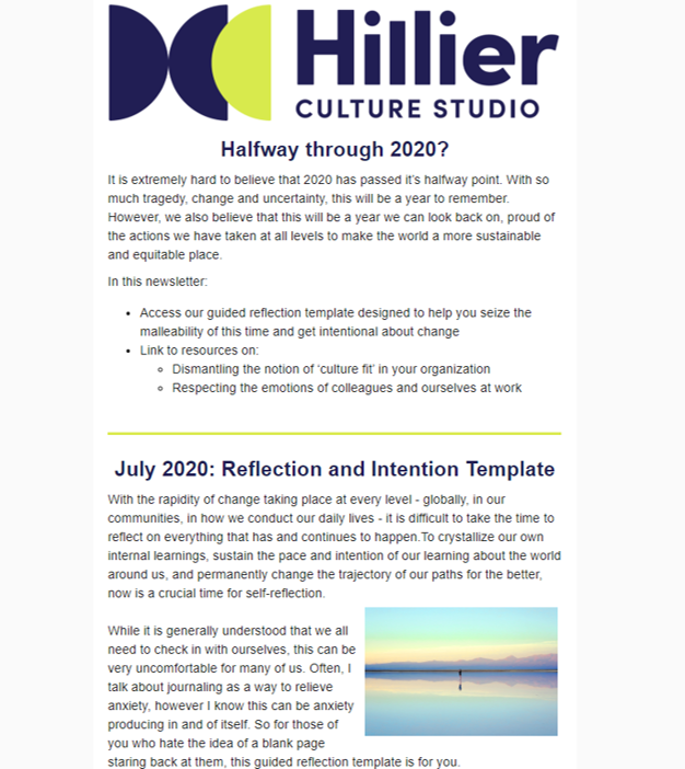 July 2020: Reflection & Intention for the 2020 Halfway Point - While it is hard to believe it's already July and despite all of the tragedy, change and uncertainty we have seen over the last six months, we believe 2020 holds a great deal of promise. This newsletter aims to implore you to make the world a more sustainable and equitable place:1. Use our reflection template to seize the malleability of this time and get intentional about change2. Learn how you can dismantle 'culture fit' at your organization 3. Access resources that remind us to respect the emotions of colleagues and ourselves at workRead it in full here.